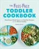 The fuss-free toddler cookbook : mealtimes made easy with healthy recipes for the whole family