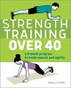Strength training over 40 : a 6-week program to build muscle and agility