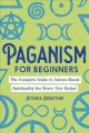 Paganism for beginners : the complete guide to nature-based spirituality for every new seeker