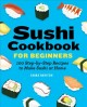 Sushi cookbook for beginners : 100 step-by-step recipes to make sushi at home