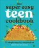 The super easy teen cookbook : 75 simple step-by-step recipes