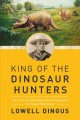 King of the Dinosaur Hunters : the life of John Bell Hatcher and the discoveries that shaped paleontology