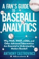A fan's guide to baseball analytics : why WAR, WHIP, wOBA, and other advanced sabermetrics are essential to understanding modern baseball