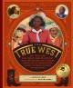 The true west  : real stories about black cowboys, women sharpshooters, native american rodeo stars, pioneering vaqueros, and the unsung explorers, builders, and heroes who shaped the American west
