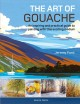 The art of gouache : an inspiring and practical guide to painting with this exciting medium