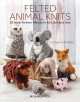 Felted animal knits : 20 keep-forever friends to knit, felt and love