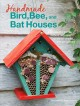Handmade bird, bee, and bat houses : 25 beautiful homes, feeders, and more to attract wildlife into your garden