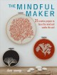 The mindful maker : 35 creative fabric projects to focus the mind and soothe the soul