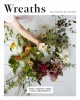 Wreaths : fresh, foraged & dried floral arrangements