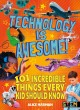 Technology is awesome : 101 incredible things every kid should know