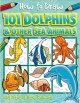 How to draw 101 dolphins & other sea animals : easy step-by-step drawing
