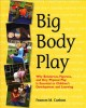 Big body play : why boisterous, vigorous, and very physical play is essential to children's development and learning