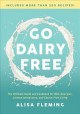 Go dairy free : the ultimate guide and cookbook for milk allergies, lactose intolerance, and casein-free living