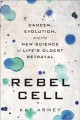 Rebel cell : cancer, evolution, and the new science of life's oldest betrayal