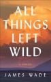 All things left wild : a novel