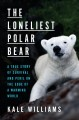 The loneliest Polar bear : a true story of survival and peril on the edge of a warming world