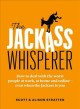 The jackass whisperer : how to deal with the worst people at work, at home and online--even when the jackass is you