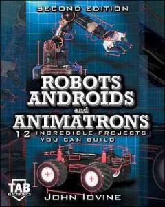 Robots, androids, and animatrons : 12 incredible projects you can build cover image