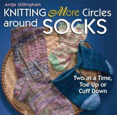 Knitting more circles around socks : two at a time, toe up or cuff down cover image