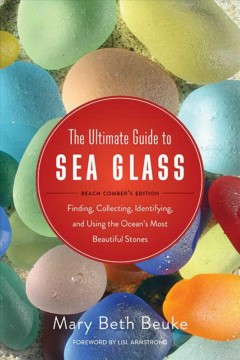 The ultimate guide to sea glass : finding, collecting, identifying, and using the ocean's most beautiful stones cover image