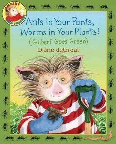 Ants in your pants, worms in your plants! : (Gilbert goes green) cover image
