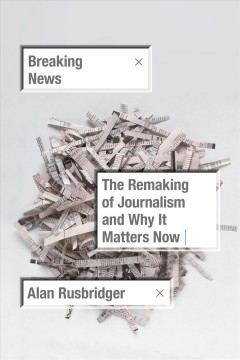 Breaking news : the remaking of journalism and why it matters now cover image