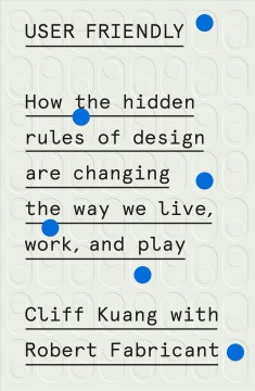 User friendly : how the hidden rules of design are changing the way we live, work, and play cover image