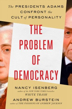 The problem of democracy : the Presidents Adams confront the cult of personality cover image