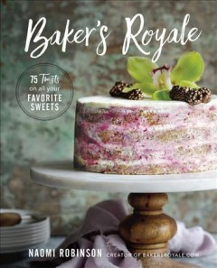 Baker's royale : 75 twists on all your favorite sweets cover image