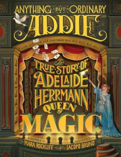 Anything but ordinary Addie : the true story of Adelaide Herrmann, queen of magic cover image