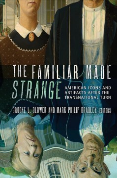The familiar made strange : American icons and artifacts after the transnational turn cover image