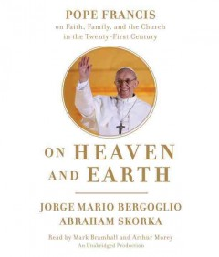 On heaven and Earth [Pope Francis on faith, family, and the church in the twenty-first century] cover image