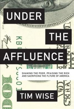 Under the affluence : shaming the poor, praising the rich and sacrificing the future of America cover image