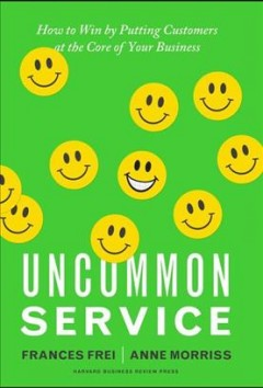 Uncommon service : how to win by putting customers at the core of your business cover image