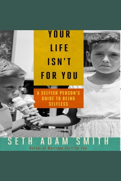 Your life isn't for you : a selfish person's guide to being selfless cover image