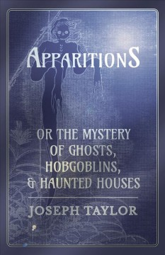Apparitions, or, The mystery of ghosts, hobgoblins, and haunted houses developed : being a collection of entertaining stories founded on fact, and selected for the purpose of eradicating those ridiculous fears, which the ignorant, the weak, and the supers cover image