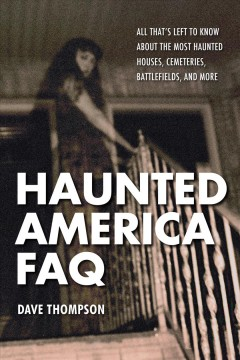 Haunted America FAQ : all that's left to know about the most haunted houses, cemeteries, battlefields, and more cover image