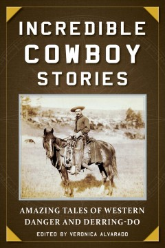 Incredible cowboy stories : amazing tales of Western danger and derring-do cover image