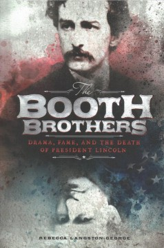 The Booth brothers : drama, fame, and the death of President Lincoln cover image