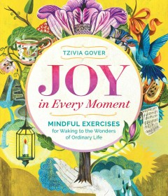 Joy in every moment : mindful exercises for waking to the wonders of ordinary life cover image