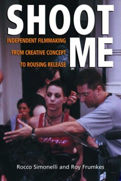 Shoot Me : Independent Filmmaking from Creative Concept to Rousing Release cover image