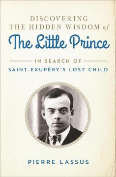 Discovering the hidden wisdom of the Little prince : in search of Saint-Exupéry's lost child cover image