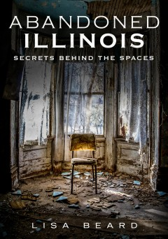Abandoned Illinois. Volume 1 : secrets behind the spaces cover image