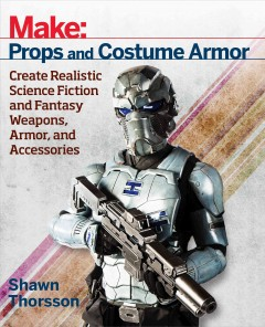 Make : props and costume armor : create realistic science fiction and fantasy weapons, armor, and accessories cover image