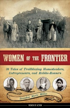 Women of the frontier : 16 tales of trailblazing homesteaders, entrepreneurs, and rabble-rousers cover image