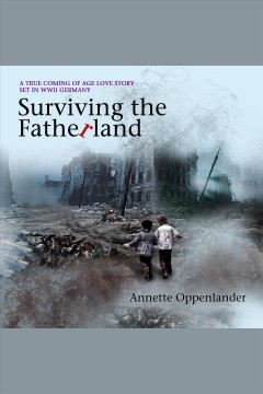 Surviving the Fatherland : a true coming-of-age love story set in WWII Germany cover image