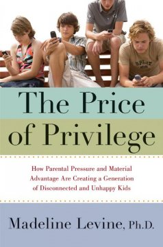 The price of privilege : how parental pressure and material advantage are creating a generation of disconnected and unhappy kids cover image