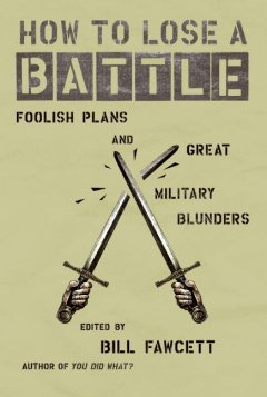 How to lose a battle : foolish plans and great military blunders cover image