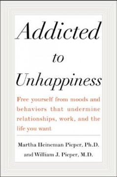 Addicted to unhappiness : freeing yourself from behavior that undermines work, relationships, and the life you want cover image