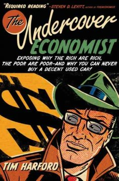 The undercover economist : exposing why the rich are rich, the poor are poor--and why you can never buy a decent used car! cover image